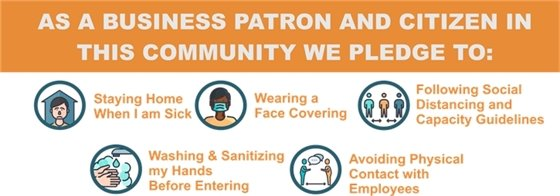 As a business patron and citizen in this community we pledge to: stay home when i am sick, wearing a face covering, following social distancing and capacity guidelines, washing and sanitizing my hands before entering, avoiding physical contact with employees.