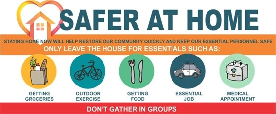 Safer at Home. Staying home now will help restore our community quickly and keep our essential personnel safe. Only leave the house for essentials such as getting groceries, outdoor exercise, getting food, essential job, medical appointment. Don't gather in groups.