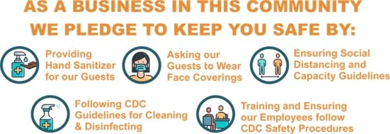 As a business in this community, we pledge to keep you safe by: providing hand sanitizer for our guests, asking our guests to wear face coverings, ensuring social distancing and capacity guidelines, following CDC guidelines for clean and disinfecting, training and ensuring our employees follow CDC safety procedures.